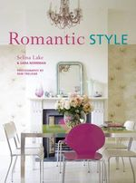 Romantic Style : Using a Mix of Contemporary, Antique, and Flea-market Finds, Romantic Style Gives Any Home an Serene and Gently Feminine Feel - Selina Lake