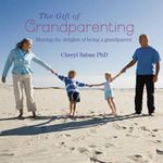 The Gift of Grandparenting : A celebration of the delights of having grandchildren - Cheryl Saban
