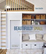 Beautifully Small : Clever Ideas for Compact Spaces - Sara Emslie
