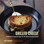 Grilled Cheese : Traditional and Inspired Recipes for the Ultimate Toasted Sandwich - Laura Washburn