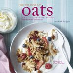 For the Love of Oats : Delicious Recipes for Healthy Breakfasts, Snacks and Drinks Using Oatmeal - Amy-Ruth Finegold