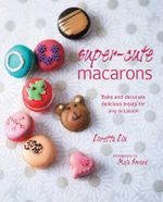 Super-cute Macarons : Bake, decorate and create edible works of art - Loretta Liu