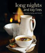 Long Nights and Log Fires : Warming Comfort Food for Family and Friends
