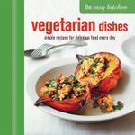 The Easy Kitchen: Vegetarian Dishes : Simple Recipes for Delicious Food Every Day - Ryland Peters
