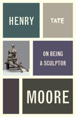 Henry Moore : On Being a Sculptor - Henry Moore