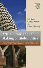 Arts, Culture and the Making of Global Cities : Creating New Urban Landscapes in Asia - Lily Kong