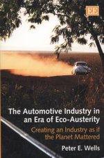 The Automotive Industry in an Era of Eco-austerity : Creating an Industry as If the Planet Mattered - Peter E. Wells