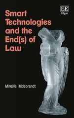 Smart Technologies and the End of Law : Novel Entanglements of Law and Technology - Mireille Hildebrandt