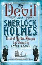 The Devil and Sherlock Holmes : Tales of Murder, Madness and Obsession - David Grann
