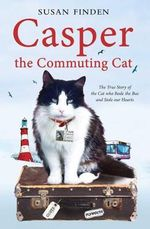 Casper the Commuting Cat : The True Story of the Cat Who Rode the Bus and Stole Our Hearts - Susan Finden
