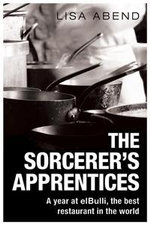 The Sorcerer's Apprentices : A Season at El Bulli - Lisa Abend