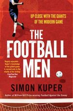 The Football Men : Up Close with the Giants of the Modern Game - Simon Kuper