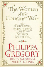 The Women of the Cousins' War : The Duchess, the Queen and the King's Mother - Philippa Gregory