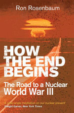 How the End Begins : The Road to a Nuclear World War III - Ron Rosenbaum