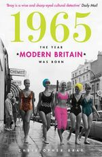 1965 : The Year Modern Britain Was Born - Christopher Bray