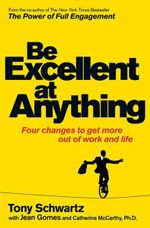 Be Excellent at Anything : Four Changes to Get More Out of Work and Life - Tony Schwartz