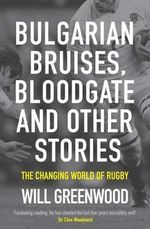 Bulgarian Bruises, Bloodgate and Other Stories, : The Changing World of Rugby - Will Greenwood