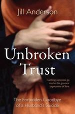 Unbroken Trust : The Forbidden Goodbye of a Husband's Suicide - Jill Anderson