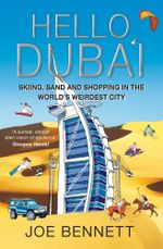 Hello Dubai : Skiiing, Sand and Shopping in the World's Weirdest City - Joe Bennett