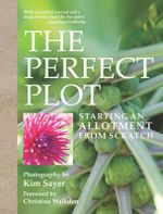 The Perfect Plot : Starting an Allotment from Scratch - Kim Sayer