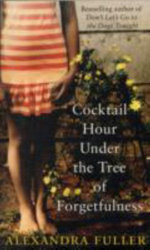 Cocktail Hour Under the Tree of Forgetfulness - Alexandra Fuller