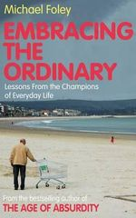 Embracing the Ordinary : Lessons from the Champions of Everyday Life - Michael Foley