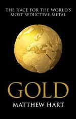 Gold : Inside the Race for the World's Most Seductive Metal - Matthew Hart