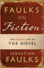 Faulks on Fiction : Great British Characters and the Secret Life of the Novel - Sebastian Faulks