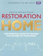 Restoration Home : The Essential Guide to Tracing the History of Your House - Gavin Weightman