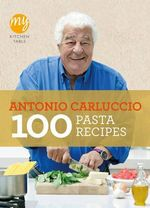 100 Pasta Recipes : My Kitchen Table - Antonio Carluccio
