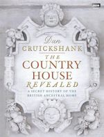 The Country House Revealed :  A Secret History of the British Ancestral Home - Dan Cruickshank