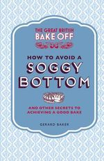 The Great British Bake Off: How to Avoid a Soggy Bottom : and Other Secrets to Achieving a Good Bake - Gerard Baker