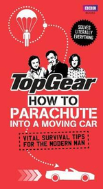 Top Gear : How to Parachute into a Moving Car : Vital Survival Tips for the Modern Man - Richard Porter
