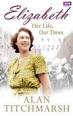 Elizabeth : Her Life, Our Times : A Diamond Jubilee Celebration - Alan Titchmarsh