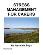 Stress Management For Carers - Jessica M Smyrl