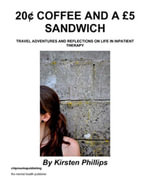 20¢ Coffee and A £5 Sandwich : Travel Adventures and Reflections on Life in Inpatient Therapy - Kirsten Phillips