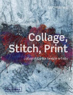 Collage, Stitch, Print : Collagraphy for Textile Artists - Val Holmes