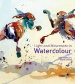 Light and Movement in Watercolour : Secrets and Techniques for Painting Movement, Light and Shadow - Jake Winkle