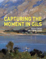 Capturing the Moment in Oils : For Graphic, Textile and Craft Designers - David Curtis