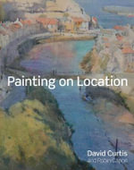 Painting on Location : Techniques for Painting Outside with Watercolours and Oils - David Curtis