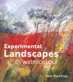 Experimental Landscapes in Watercolour : Creative Techniques for Painting Landscapes and Nature - Ann Blockley