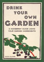 Drink Your Own Garden : A homebrew guide using your garden ingredients -  Judith Glover