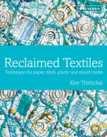 Reclaimed Textiles : Techniques for Paper, Stitch, Plastic and Mixed Media - Kim Thittichai