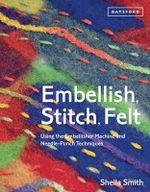 Embellish, Stitch, Felt : Using the Embellisher Machine and Needle Punch - Smith Sheila