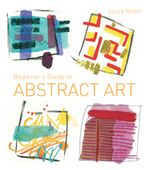 Beginner's Guide to Abstract Art : Making abstract art in watercolour, acrylics, mixed media and collage - Laura Reiter