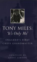 Tony Miles : It's Only Me: England's First Chess Grandmaster - Geoff Lawton