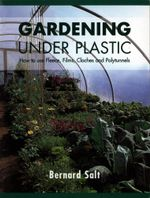 Gardening Under Plastic : How to Use Fleece, Films, Cloches and Polytunnels - Bernard Salt