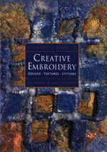 A Complete Guide to Creative Embroidery : Designs, Textures, Stitches - Jan Braney