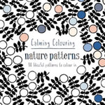 Calming Colouring: Nature Patterns : 80 Blissful Patterns to Colour in - Graham Leslie McCallum