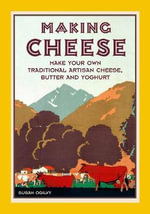 Making Cheese : Make Your Own Traditional Artisan Cheese, Butter and Yoghurt - Susan Ogilvy
